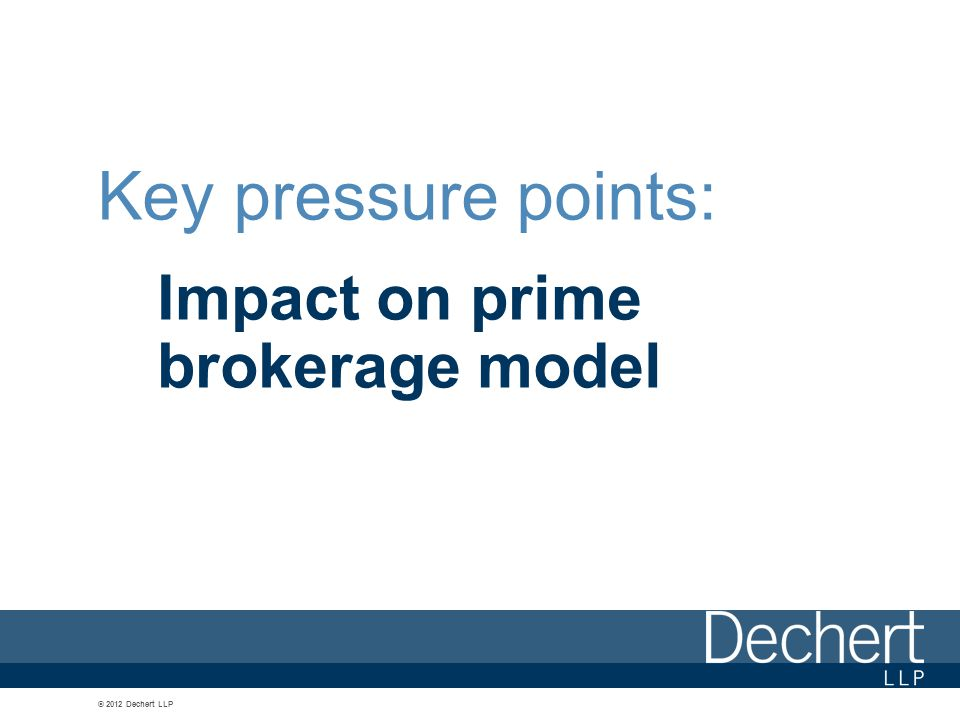 © 2012 Dechert LLP Key pressure points: Impact on prime brokerage model