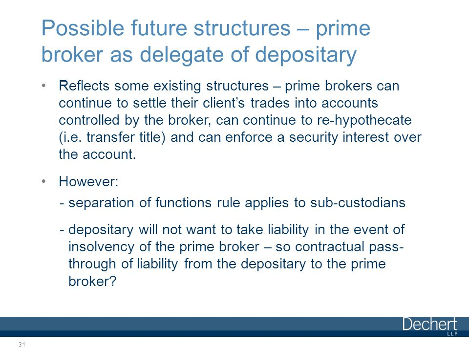 Possible future structures – prime broker as delegate of depositary Reflects some existing structures – prime brokers can continue to settle their client's trades into accounts controlled by the broker, can continue to re-hypothecate (i.e.