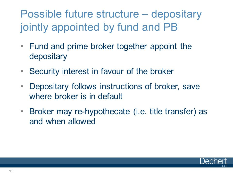 Possible future structure – depositary jointly appointed by fund and PB Fund and prime broker together appoint the depositary Security interest in favour of the broker Depositary follows instructions of broker, save where broker is in default Broker may re-hypothecate (i.e.