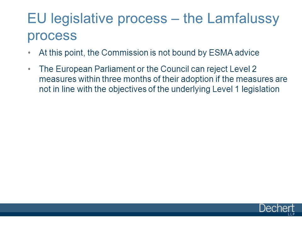 EU legislative process – the Lamfalussy process At this point, the Commission is not bound by ESMA advice The European Parliament or the Council can reject Level 2 measures within three months of their adoption if the measures are not in line with the objectives of the underlying Level 1 legislation