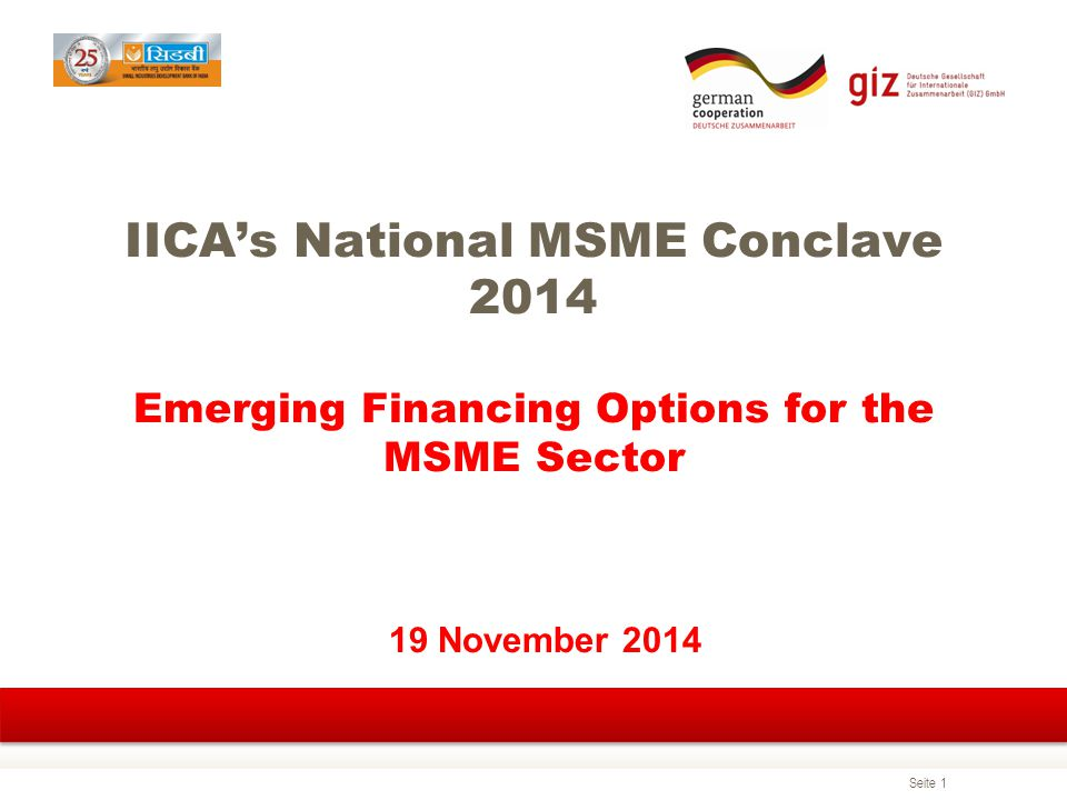 Seite 1 IICA's National MSME Conclave 2014 Emerging Financing Options for the MSME Sector 19 November 2014