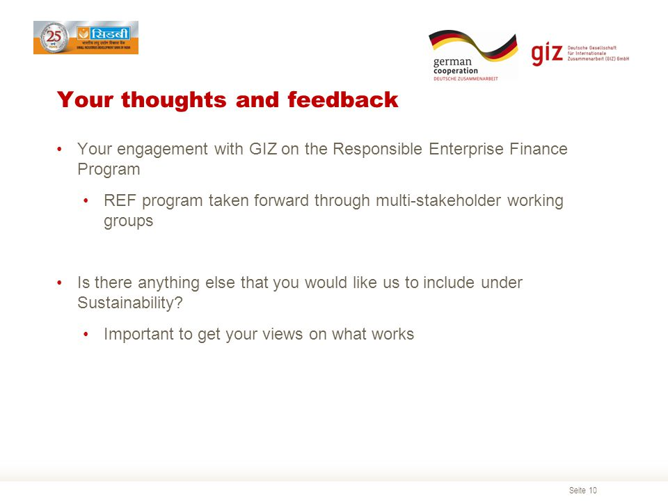 Seite 10 Your thoughts and feedback Your engagement with GIZ on the Responsible Enterprise Finance Program REF program taken forward through multi-stakeholder working groups Is there anything else that you would like us to include under Sustainability.
