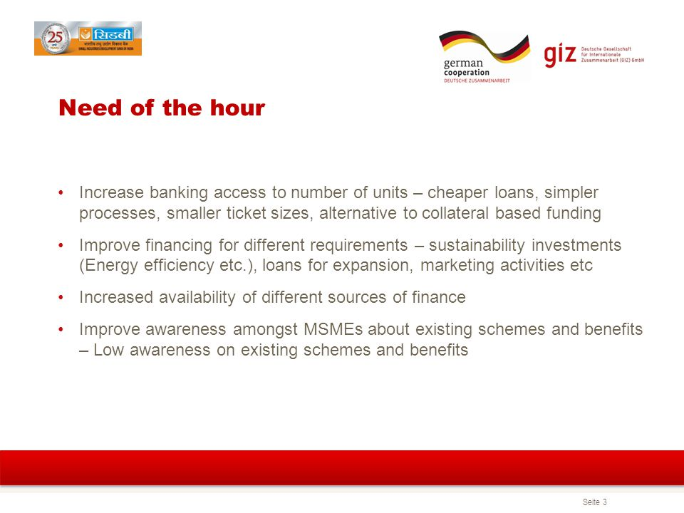 Seite 3 Need of the hour Increase banking access to number of units – cheaper loans, simpler processes, smaller ticket sizes, alternative to collateral based funding Improve financing for different requirements – sustainability investments (Energy efficiency etc.), loans for expansion, marketing activities etc Increased availability of different sources of finance Improve awareness amongst MSMEs about existing schemes and benefits – Low awareness on existing schemes and benefits