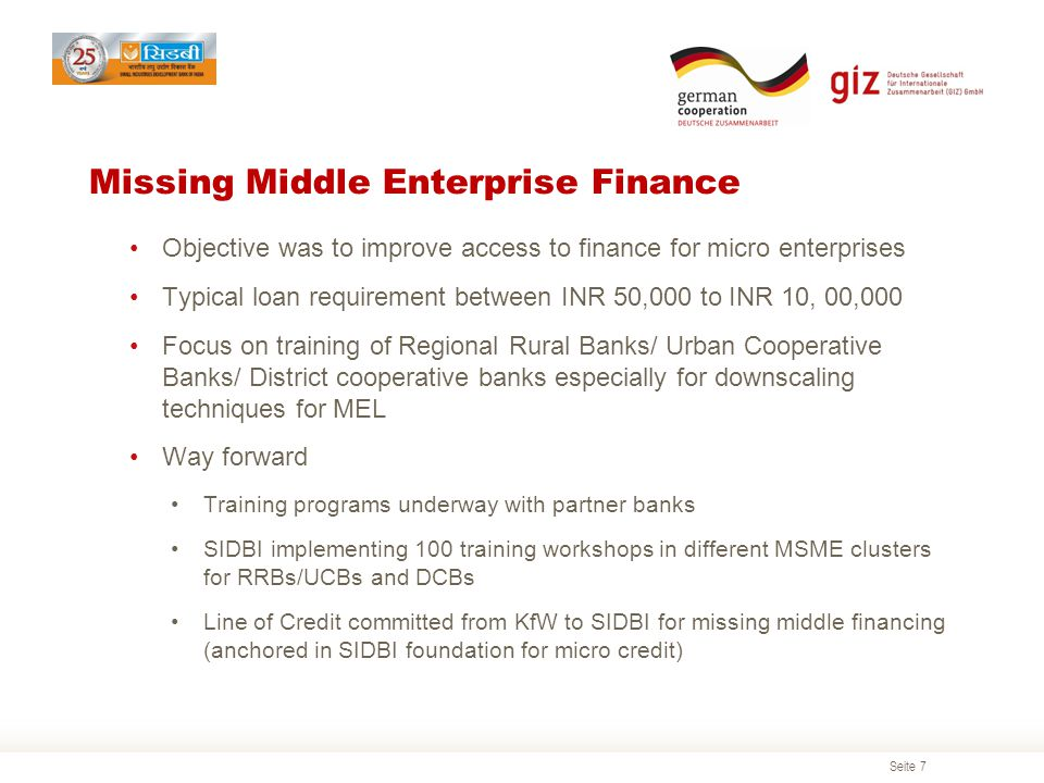 Seite 7 Missing Middle Enterprise Finance Objective was to improve access to finance for micro enterprises Typical loan requirement between INR 50,000 to INR 10, 00,000 Focus on training of Regional Rural Banks/ Urban Cooperative Banks/ District cooperative banks especially for downscaling techniques for MEL Way forward Training programs underway with partner banks SIDBI implementing 100 training workshops in different MSME clusters for RRBs/UCBs and DCBs Line of Credit committed from KfW to SIDBI for missing middle financing (anchored in SIDBI foundation for micro credit)