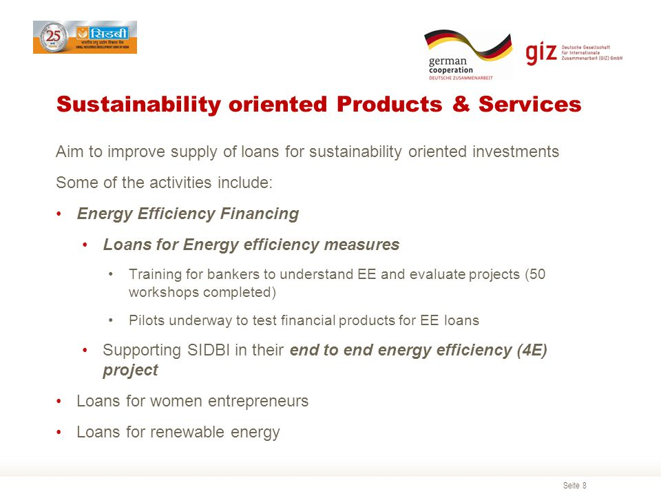 Seite 8 Sustainability oriented Products & Services Aim to improve supply of loans for sustainability oriented investments Some of the activities include: Energy Efficiency Financing Loans for Energy efficiency measures Training for bankers to understand EE and evaluate projects (50 workshops completed) Pilots underway to test financial products for EE loans Supporting SIDBI in their end to end energy efficiency (4E) project Loans for women entrepreneurs Loans for renewable energy