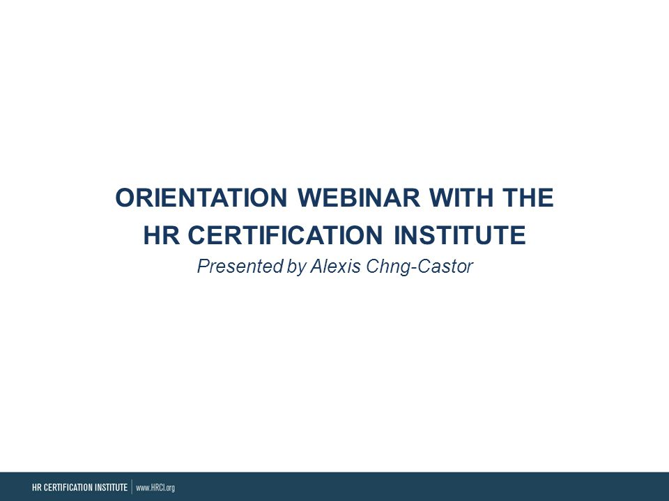 ORIENTATION WEBINAR WITH THE HR CERTIFICATION INSTITUTE Presented by Alexis Chng-Castor