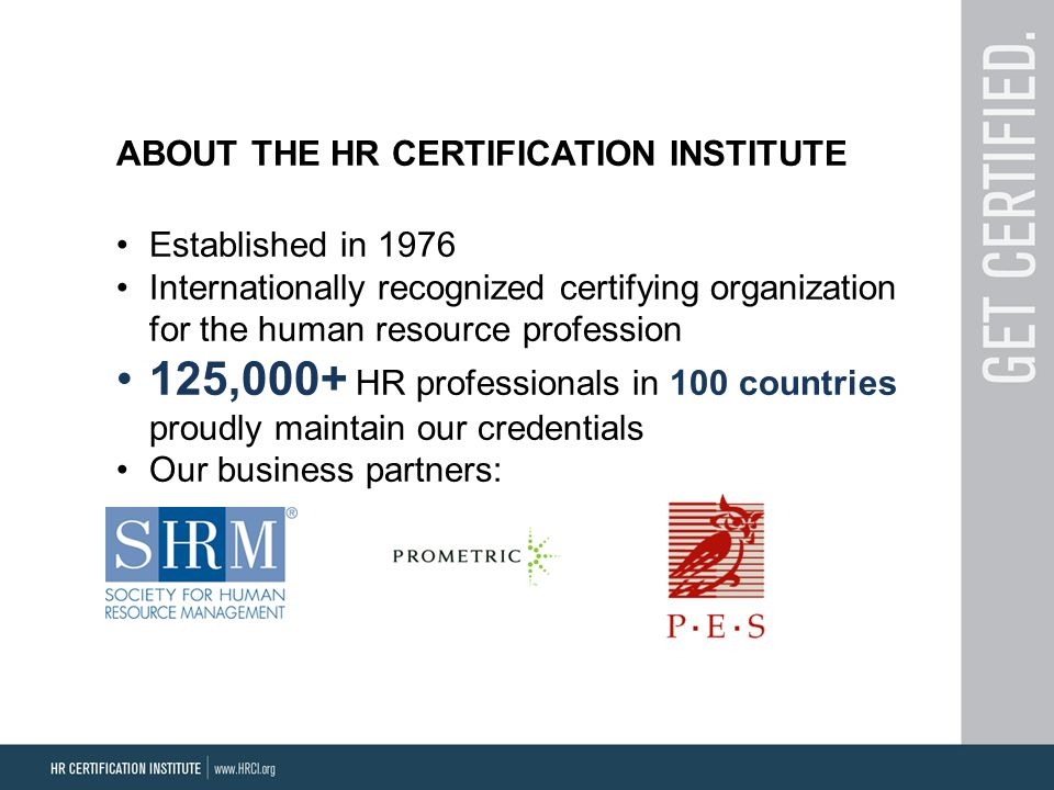ABOUT THE HR CERTIFICATION INSTITUTE Established in 1976 Internationally recognized certifying organization for the human resource profession 125,000+ HR professionals in 100 countries proudly maintain our credentials Our business partners: