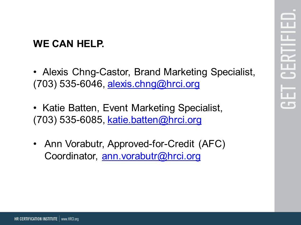 WE CAN HELP. Alexis Chng-Castor, Brand Marketing Specialist, (703) 535-6046, alexis.chng@hrci.orgalexis.chng@hrci.org Katie Batten, Event Marketing Sp