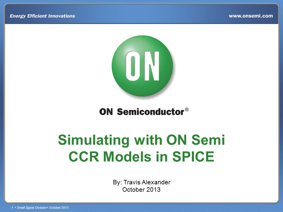 1 Small Signal Division October 2013 Simulating with ON Semi CCR Models in SPICE By: Travis Alexander October 2013