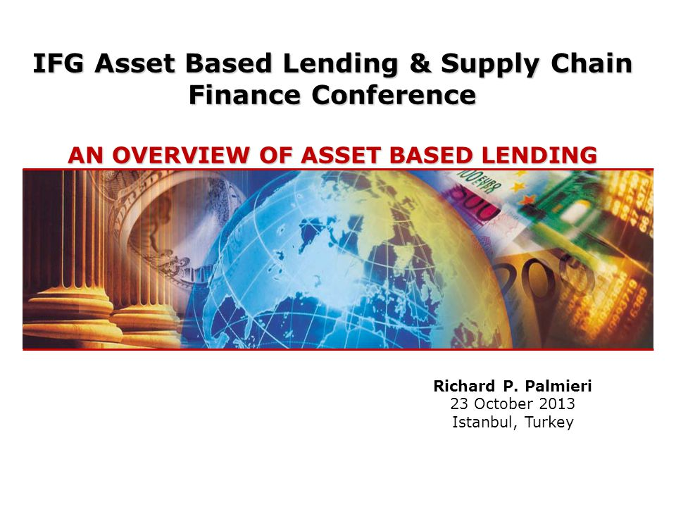 IFG Asset Based Lending & Supply Chain Finance Conference AN OVERVIEW OF ASSET BASED LENDING Richard P.