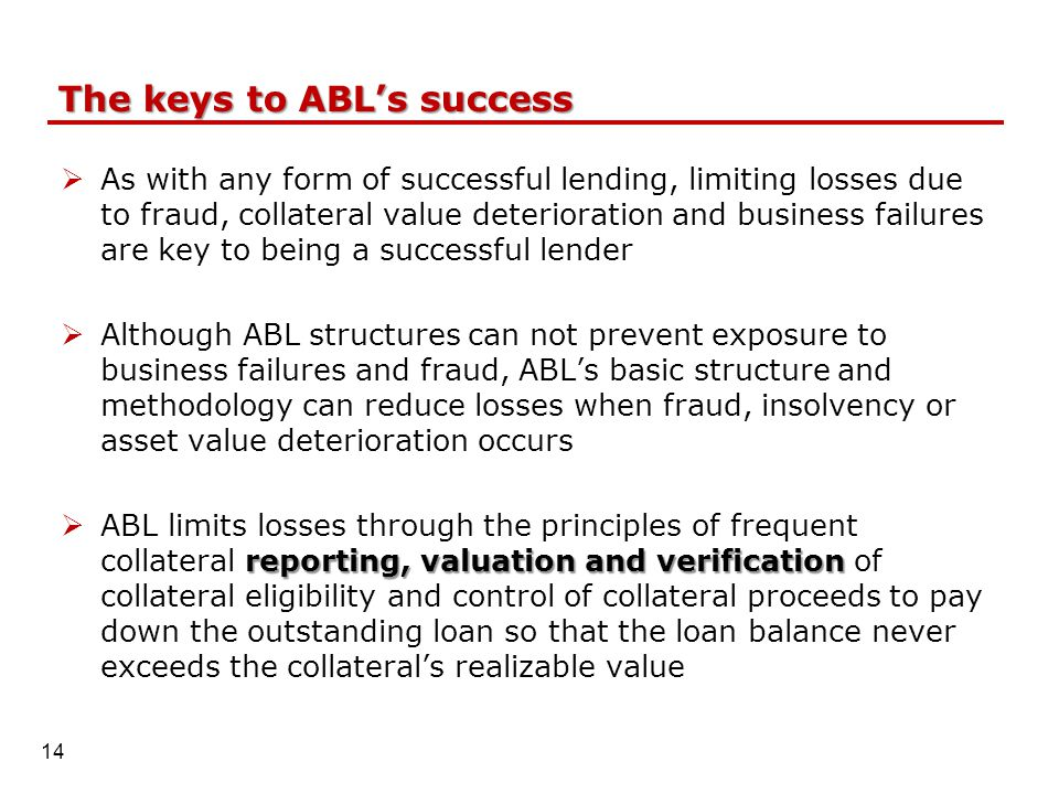 The keys to ABL's success  As with any form of successful lending, limiting losses due to fraud, collateral value deterioration and business failures are key to being a successful lender  Although ABL structures can not prevent exposure to business failures and fraud, ABL's basic structure and methodology can reduce losses when fraud, insolvency or asset value deterioration occurs reporting, valuation and verification  ABL limits losses through the principles of frequent collateral reporting, valuation and verification of collateral eligibility and control of collateral proceeds to pay down the outstanding loan so that the loan balance never exceeds the collateral's realizable value 14