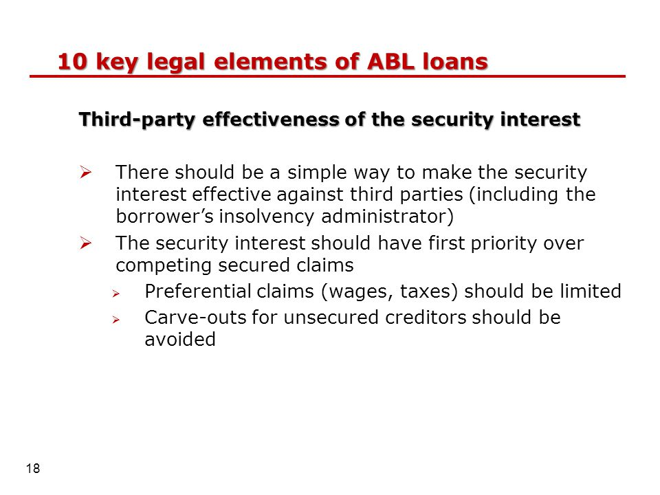 Third-party effectiveness of the security interest  There should be a simple way to make the security interest effective against third parties (including the borrower's insolvency administrator)  The security interest should have first priority over competing secured claims  Preferential claims (wages, taxes) should be limited  Carve-outs for unsecured creditors should be avoided 10 key legal elements of ABL loans 18