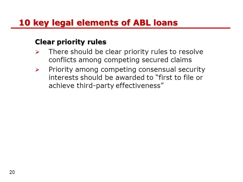 Clear priority rules  There should be clear priority rules to resolve conflicts among competing secured claims  Priority among competing consensual security interests should be awarded to first to file or achieve third-party effectiveness 10 key legal elements of ABL loans 20