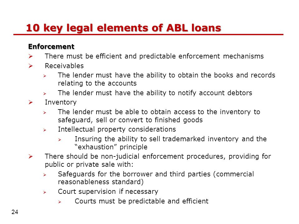 10 key legal elements of ABL loans Enforcement  There must be efficient and predictable enforcement mechanisms  Receivables  The lender must have the ability to obtain the books and records relating to the accounts  The lender must have the ability to notify account debtors  Inventory  The lender must be able to obtain access to the inventory to safeguard, sell or convert to finished goods  Intellectual property considerations  Insuring the ability to sell trademarked inventory and the exhaustion principle  There should be non-judicial enforcement procedures, providing for public or private sale with:  Safeguards for the borrower and third parties (commercial reasonableness standard)  Court supervision if necessary  Courts must be predictable and efficient 24