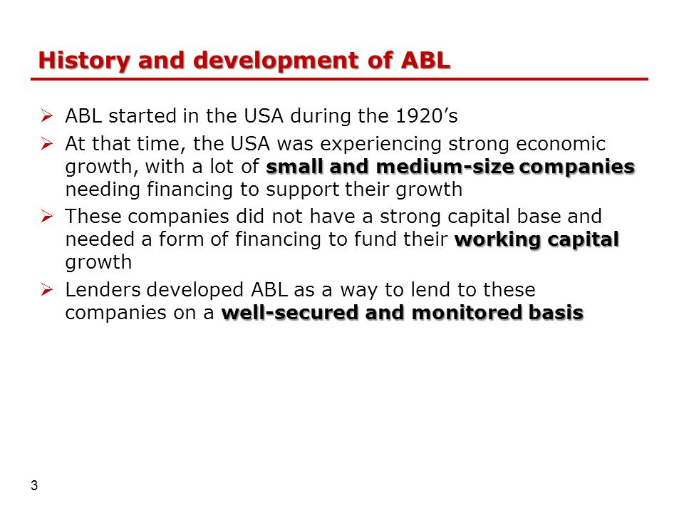 History and development of ABL  ABL started in the USA during the 1920's small and medium-size companies  At that time, the USA was experiencing strong economic growth, with a lot of small and medium-size companies needing financing to support their growth working capital  These companies did not have a strong capital base and needed a form of financing to fund their working capital growth well-secured and monitored basis  Lenders developed ABL as a way to lend to these companies on a well-secured and monitored basis 3