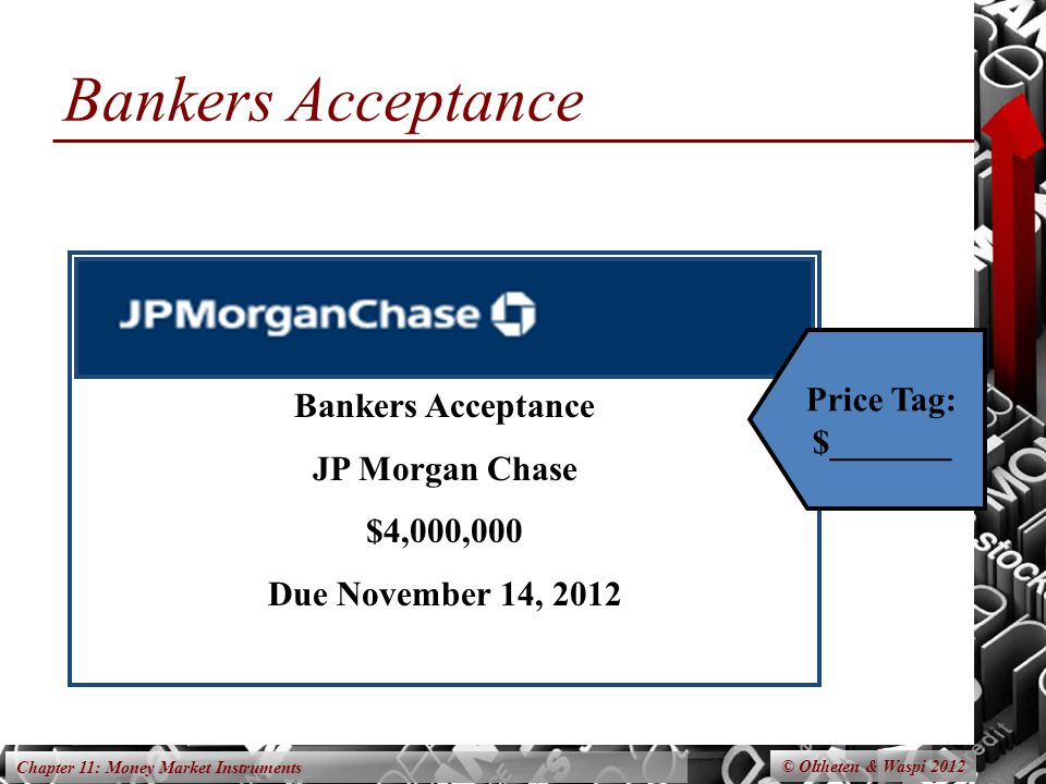 Chapter 11: Money Market Instruments Bankers Acceptance © Oltheten & Waspi 2012 Bankers Acceptance JP Morgan Chase $4,000,000 Due November 14, 2012 Price Tag: $_______