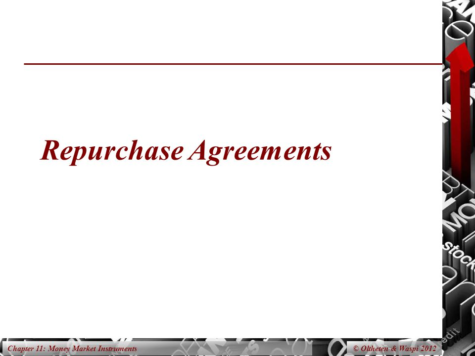 Chapter 11: Money Market Instruments Repurchase Agreements © Oltheten & Waspi 2012