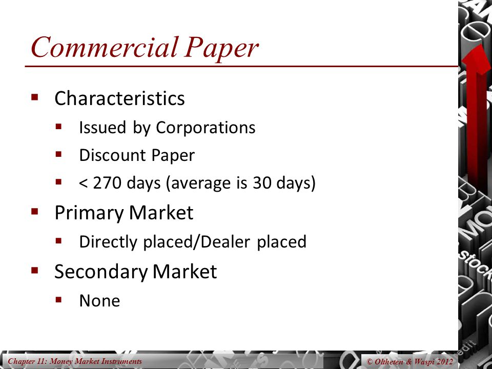 Chapter 11: Money Market Instruments © Oltheten & Waspi 2012 Commercial Paper  Characteristics  Issued by Corporations  Discount Paper  < 270 days (average is 30 days)  Primary Market  Directly placed/Dealer placed  Secondary Market  None