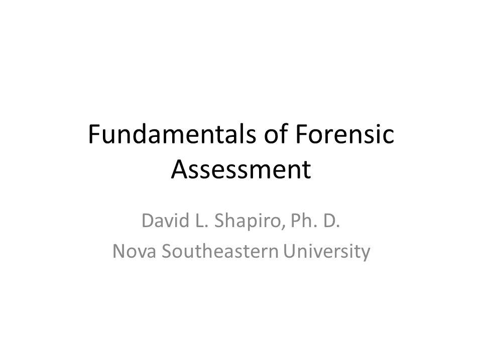 Fundamentals of Forensic Assessment David L. Shapiro, Ph. D. Nova Southeastern University