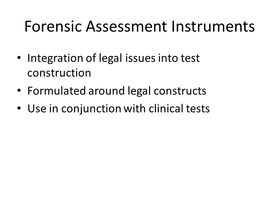 Forensic Assessment Instruments Integration of legal issues into test construction Formulated around legal constructs Use in conjunction with clinical tests