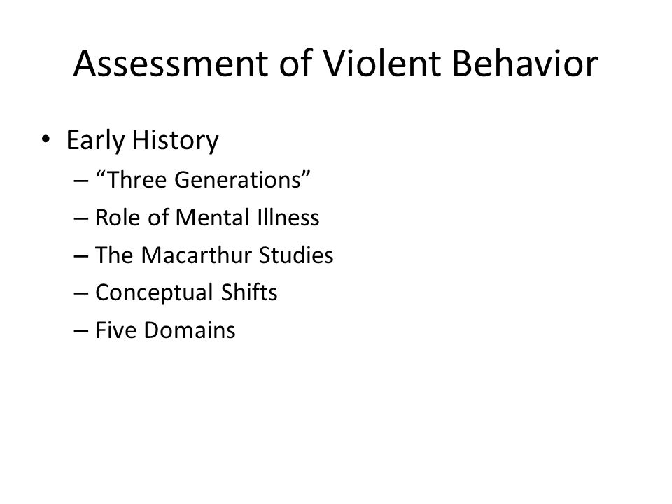 Assessment of Violent Behavior Early History – Three Generations – Role of Mental Illness – The Macarthur Studies – Conceptual Shifts – Five Domains