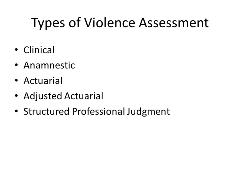 Types of Violence Assessment Clinical Anamnestic Actuarial Adjusted Actuarial Structured Professional Judgment