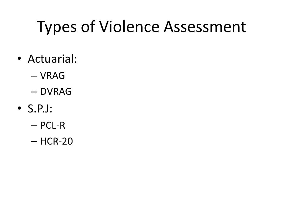 Types of Violence Assessment Actuarial: – VRAG – DVRAG S.P.J: – PCL-R – HCR-20