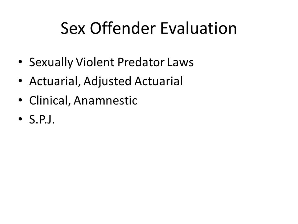 Sex Offender Evaluation Sexually Violent Predator Laws Actuarial, Adjusted Actuarial Clinical, Anamnestic S.P.J.