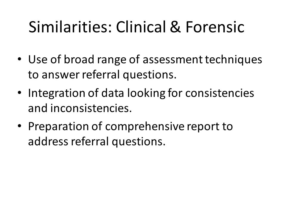 Similarities: Clinical & Forensic Use of broad range of assessment techniques to answer referral questions.