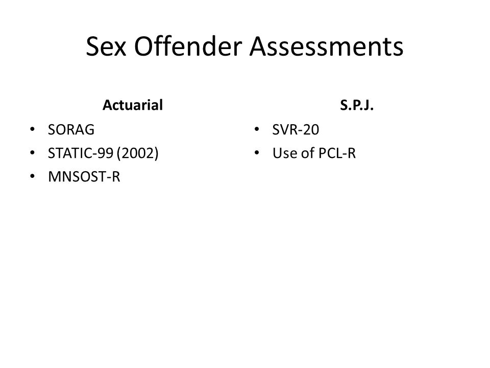Sex Offender Assessments Actuarial SORAG STATIC-99 (2002) MNSOST-R S.P.J. SVR-20 Use of PCL-R