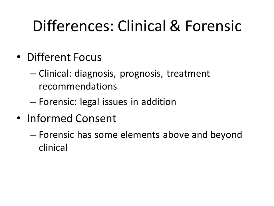 Differences: Clinical & Forensic Different Focus – Clinical: diagnosis, prognosis, treatment recommendations – Forensic: legal issues in addition Informed Consent – Forensic has some elements above and beyond clinical