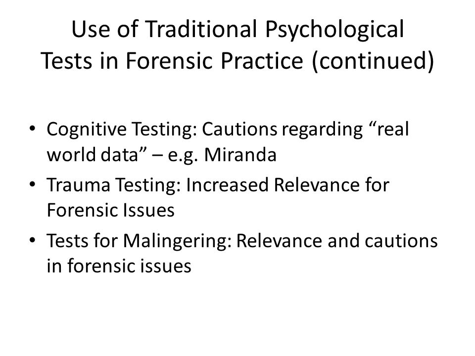 Use of Traditional Psychological Tests in Forensic Practice (continued) Cognitive Testing: Cautions regarding real world data – e.g.