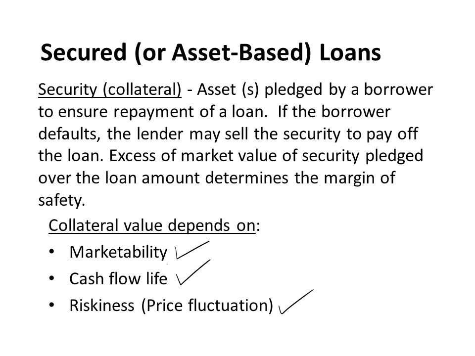 Secured (or Asset-Based) Loans Collateral value depends on: Marketability Cash flow life Riskiness (Price fluctuation) Security (collateral) - Asset (s) pledged by a borrower to ensure repayment of a loan.