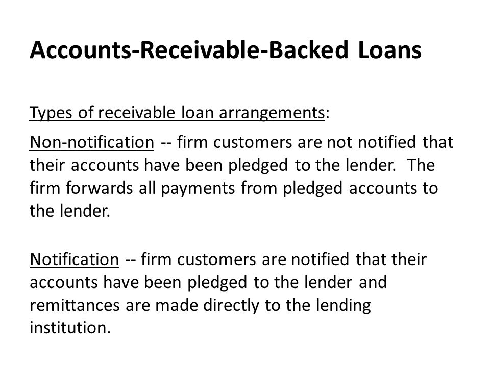 Accounts-Receivable-Backed Loans Notification -- firm customers are notified that their accounts have been pledged to the lender and remittances are made directly to the lending institution.