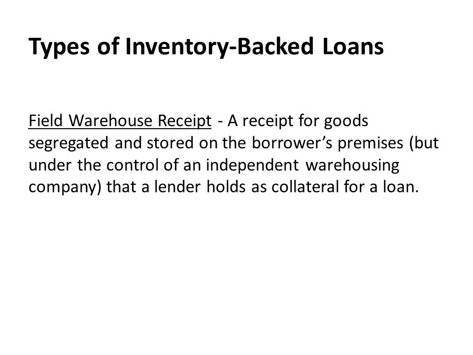 Types of Inventory-Backed Loans Field Warehouse Receipt - A receipt for goods segregated and stored on the borrower's premises (but under the control of an independent warehousing company) that a lender holds as collateral for a loan.