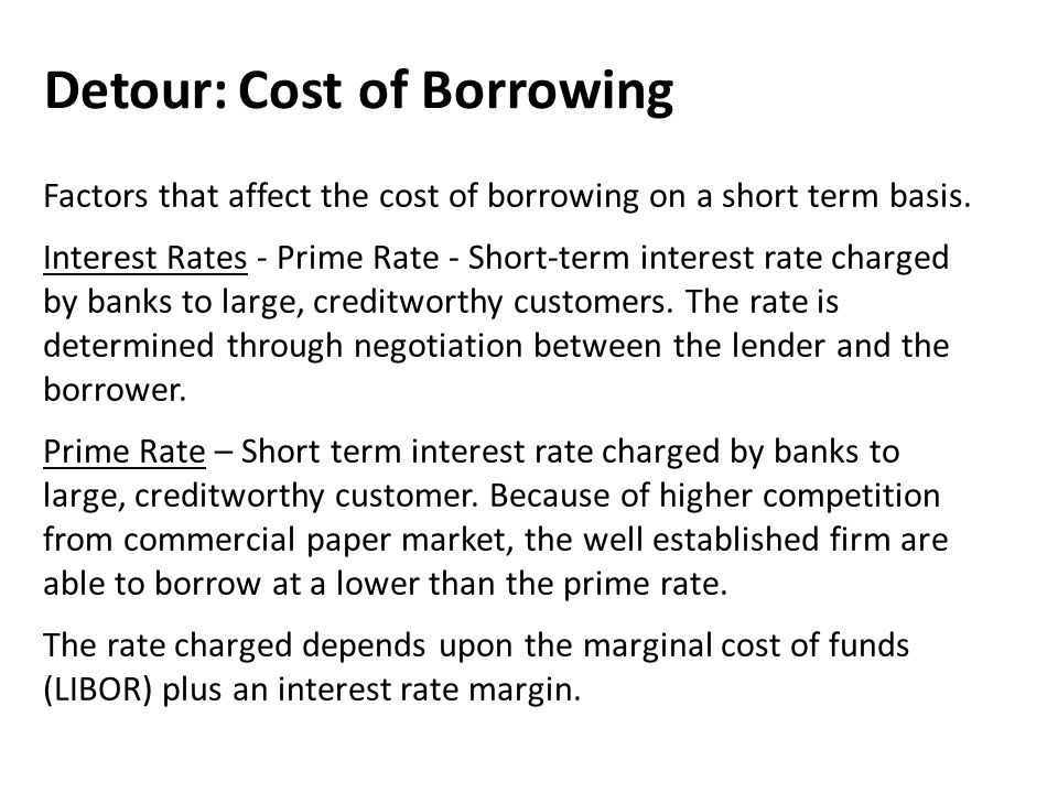 Detour: Cost of Borrowing Factors that affect the cost of borrowing on a short term basis.