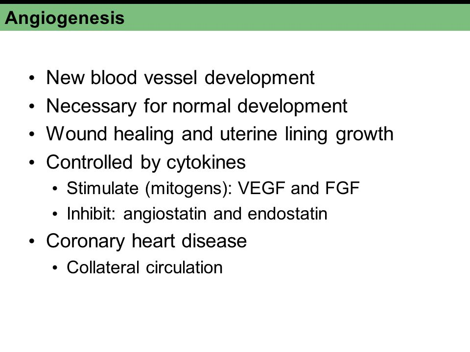 Angiogenesis New blood vessel development Necessary for normal development Wound healing and uterine lining growth Controlled by cytokines Stimulate (mitogens): VEGF and FGF Inhibit: angiostatin and endostatin Coronary heart disease Collateral circulation