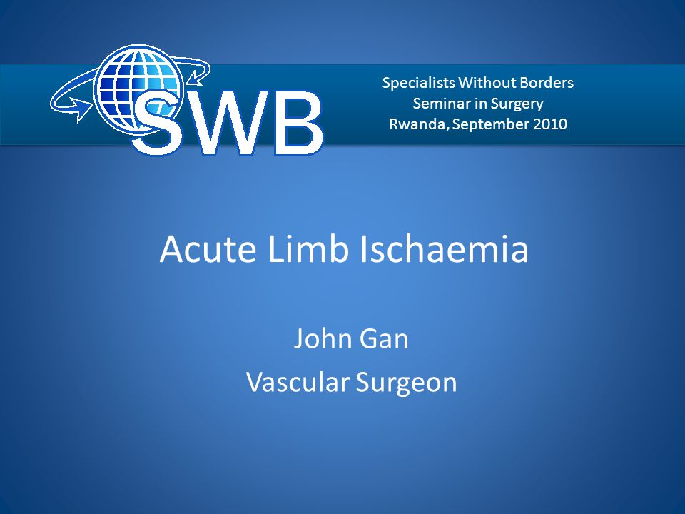 Acute Limb Ischaemia John Gan Vascular Surgeon Specialists Without Borders Seminar in Surgery Rwanda, September 2010