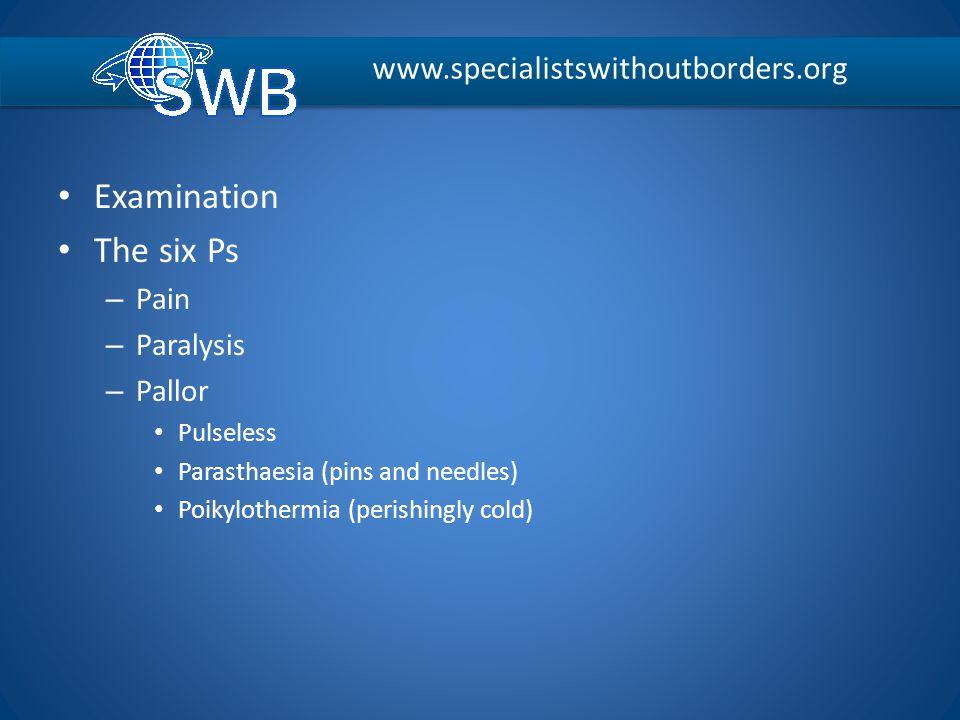 Examination The six Ps – Pain – Paralysis – Pallor Pulseless Parasthaesia (pins and needles) Poikylothermia (perishingly cold) www.specialistswithoutb