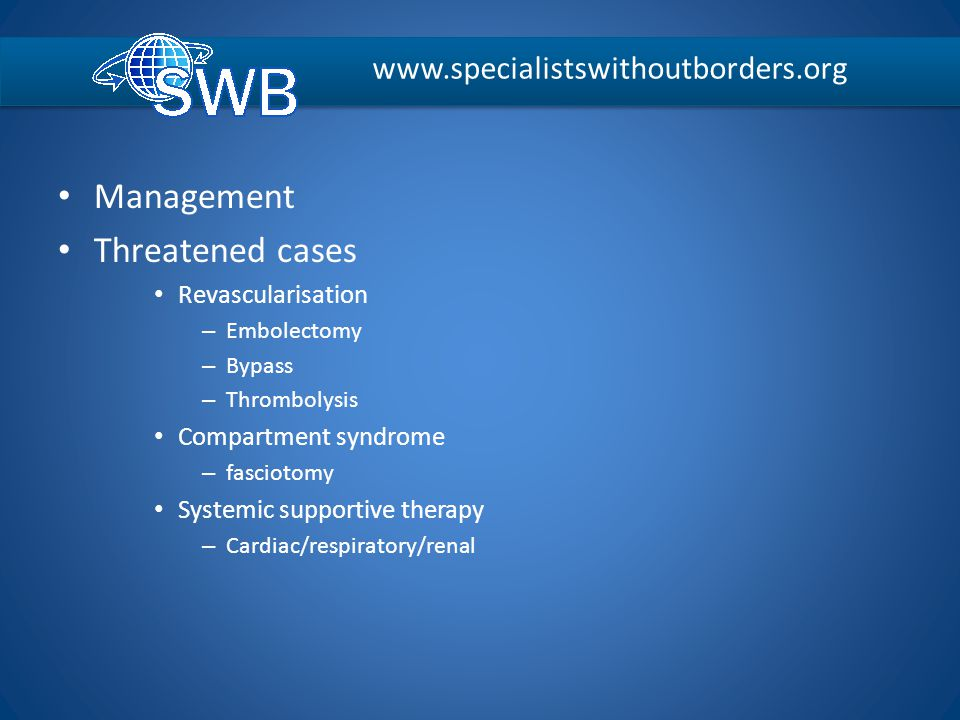 Management Threatened cases Revascularisation – Embolectomy – Bypass – Thrombolysis Compartment syndrome – fasciotomy Systemic supportive therapy – Ca