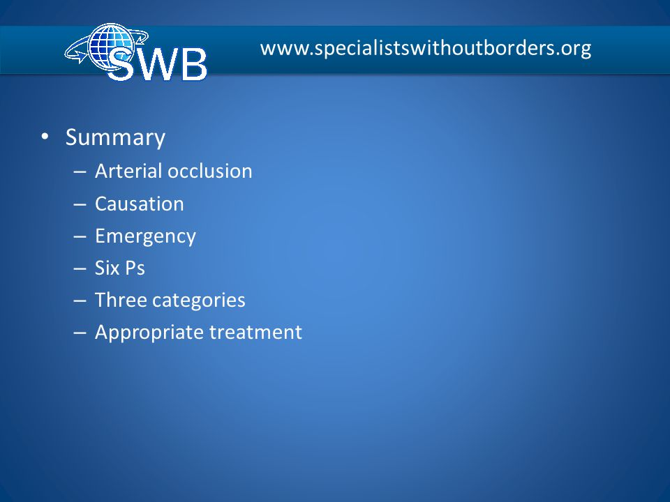 Summary – Arterial occlusion – Causation – Emergency – Six Ps – Three categories – Appropriate treatment www.specialistswithoutborders.org