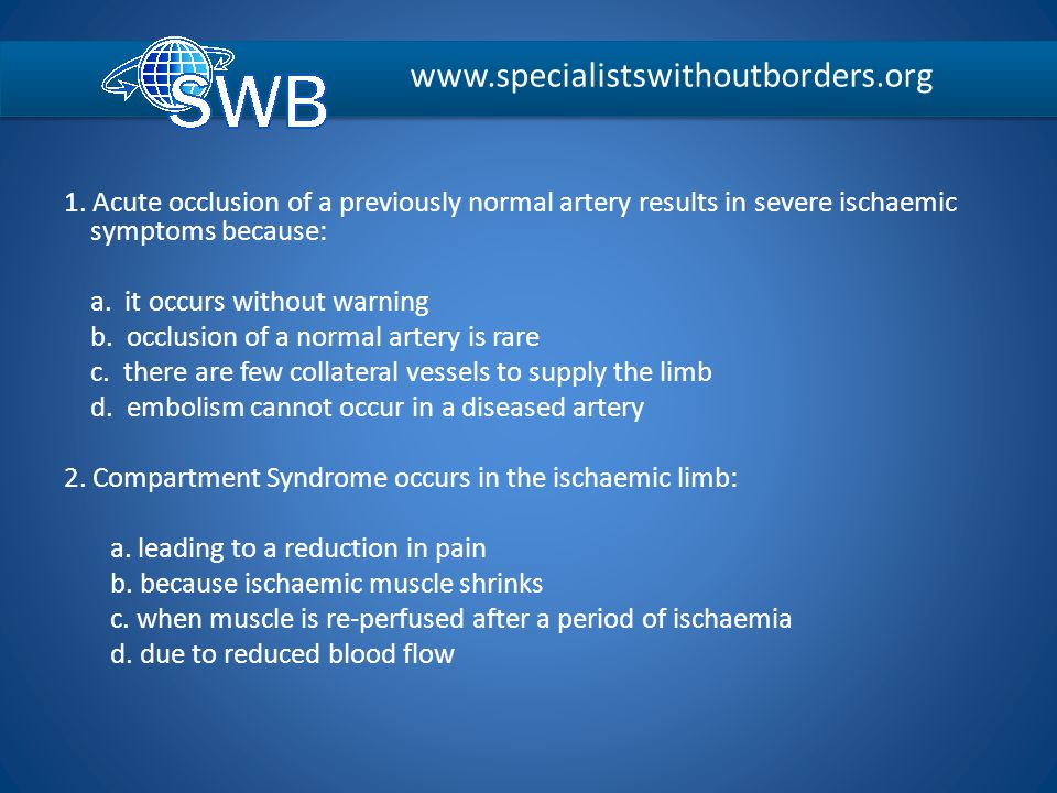 1. Acute occlusion of a previously normal artery results in severe ischaemic symptoms because: a. it occurs without warning b. occlusion of a normal a