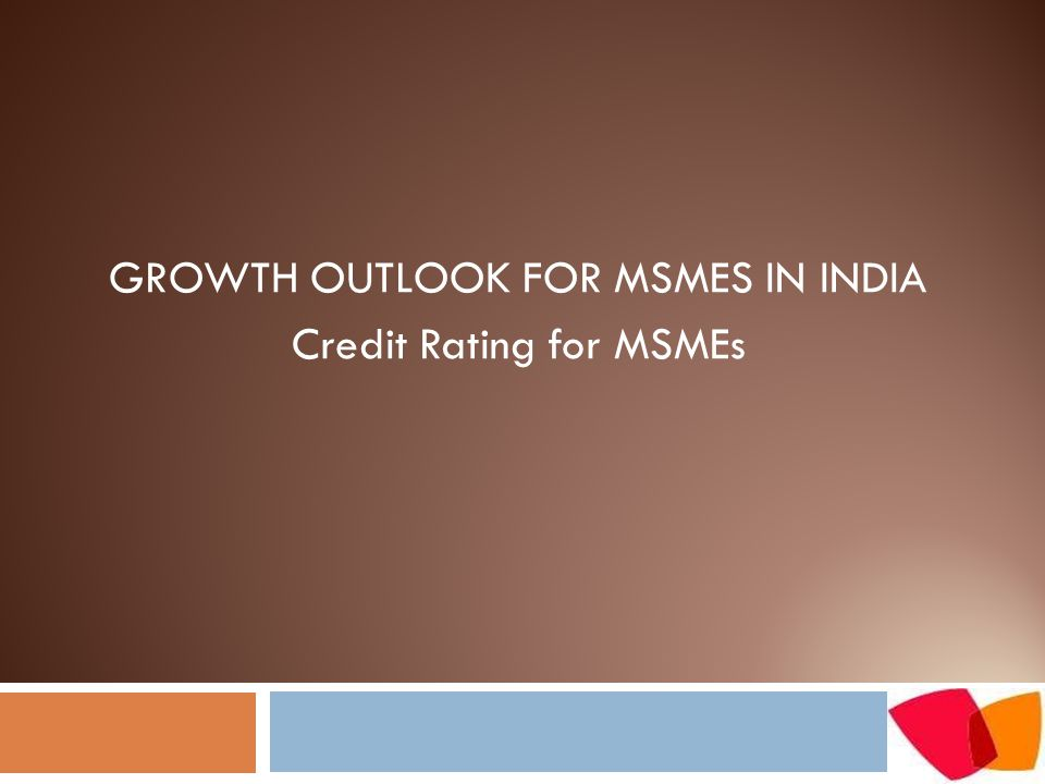 GROWTH OUTLOOK FOR MSMES IN INDIA Credit Rating for MSMEs