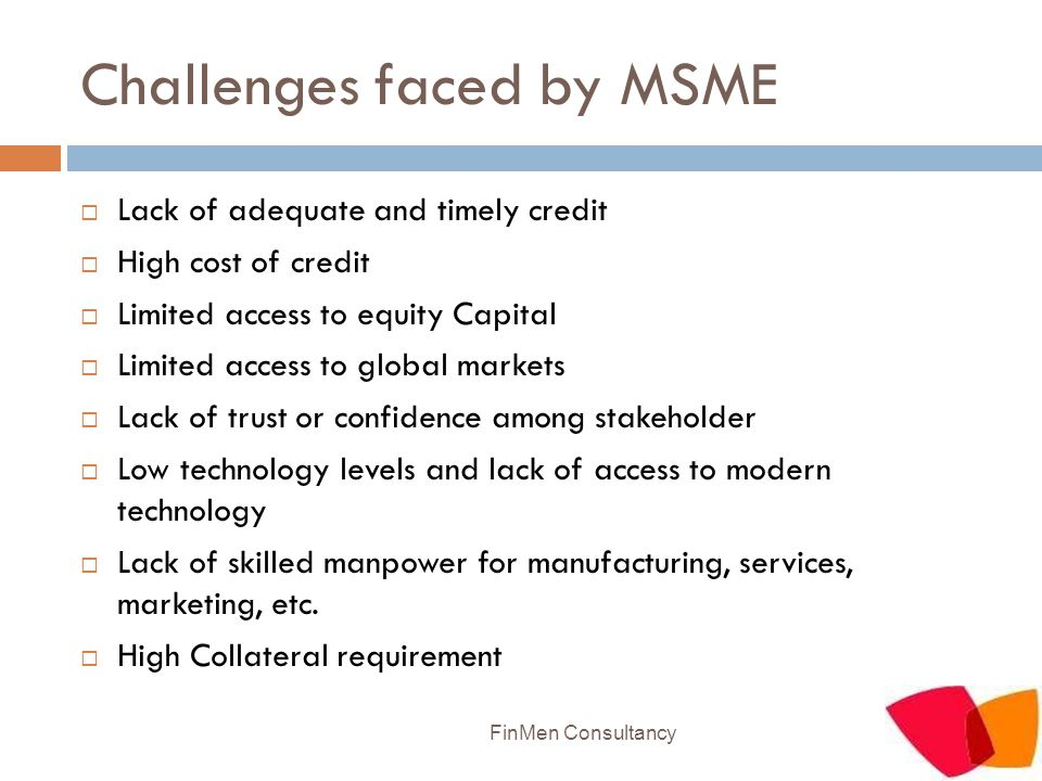 Challenges faced by MSME  Lack of adequate and timely credit  High cost of credit  Limited access to equity Capital  Limited access to global mark
