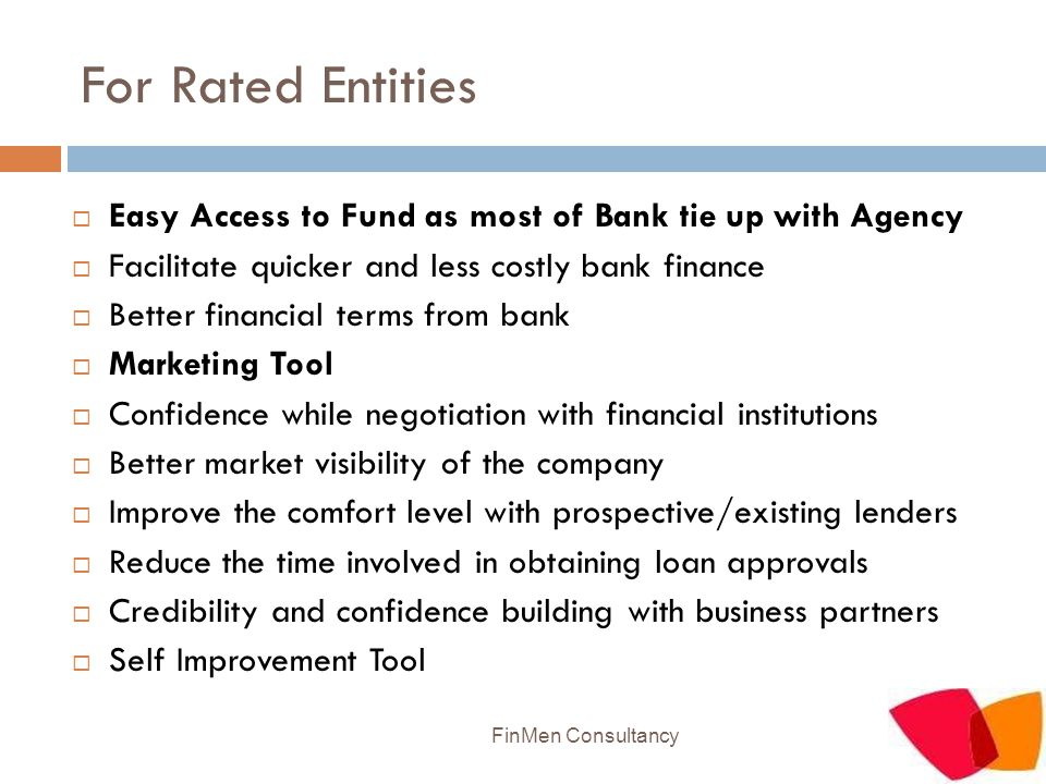 For Rated Entities  Easy Access to Fund as most of Bank tie up with Agency  Facilitate quicker and less costly bank finance  Better financial terms