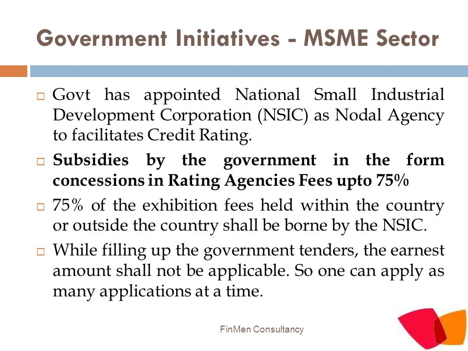 Government Initiatives - MSME Sector  Govt has appointed National Small Industrial Development Corporation (NSIC) as Nodal Agency to facilitates Cred