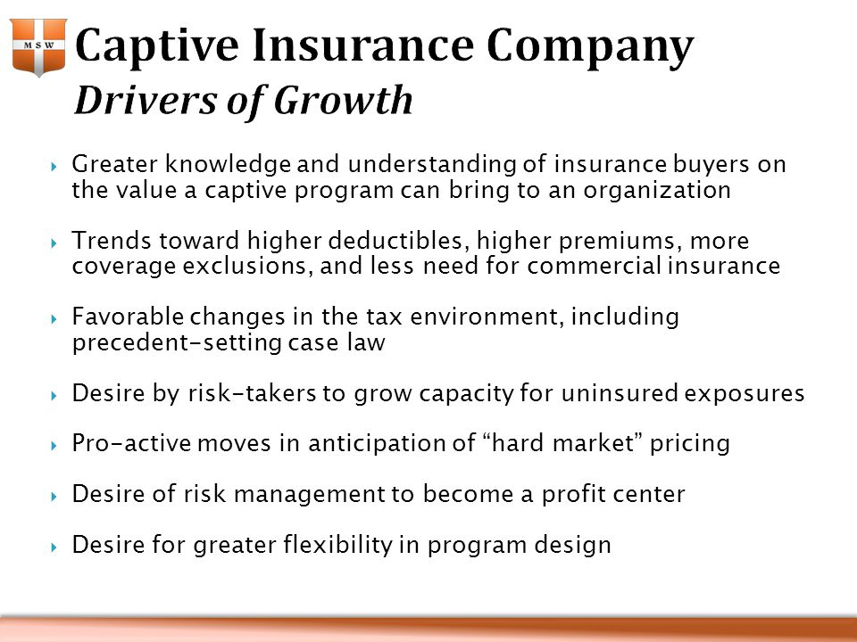  Greater knowledge and understanding of insurance buyers on the value a captive program can bring to an organization  Trends toward higher deductibles, higher premiums, more coverage exclusions, and less need for commercial insurance  Favorable changes in the tax environment, including precedent-setting case law  Desire by risk-takers to grow capacity for uninsured exposures  Pro-active moves in anticipation of hard market pricing  Desire of risk management to become a profit center  Desire for greater flexibility in program design