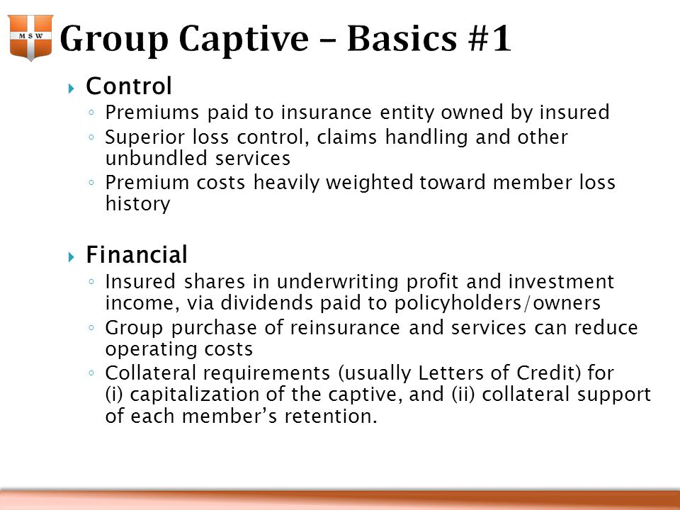  Control ◦ Premiums paid to insurance entity owned by insured ◦ Superior loss control, claims handling and other unbundled services ◦ Premium costs heavily weighted toward member loss history  Financial ◦ Insured shares in underwriting profit and investment income, via dividends paid to policyholders/owners ◦ Group purchase of reinsurance and services can reduce operating costs ◦ Collateral requirements (usually Letters of Credit) for (i) capitalization of the captive, and (ii) collateral support of each member's retention.