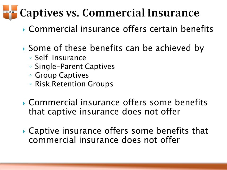  Commercial insurance offers certain benefits  Some of these benefits can be achieved by ◦ Self-Insurance ◦ Single-Parent Captives ◦ Group Captives ◦ Risk Retention Groups  Commercial insurance offers some benefits that captive insurance does not offer  Captive insurance offers some benefits that commercial insurance does not offer