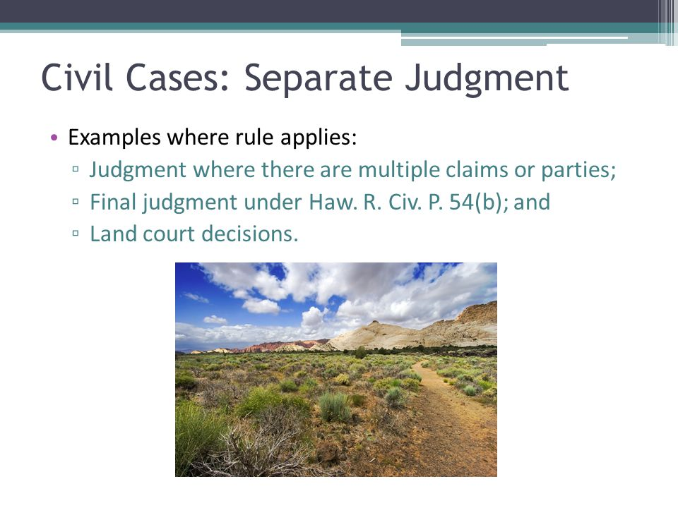 Civil Cases: Separate Judgment Examples where rule applies: ▫ Judgment where there are multiple claims or parties; ▫ Final judgment under Haw. R. Civ.